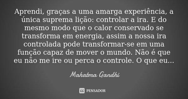 Aprendi, graças a uma amarga experiência, a única suprema lição: controlar a ira. E do mesmo modo que o calor conservado se transforma em energia, assim a nossa... Frase de Mahatma Gandhi.
