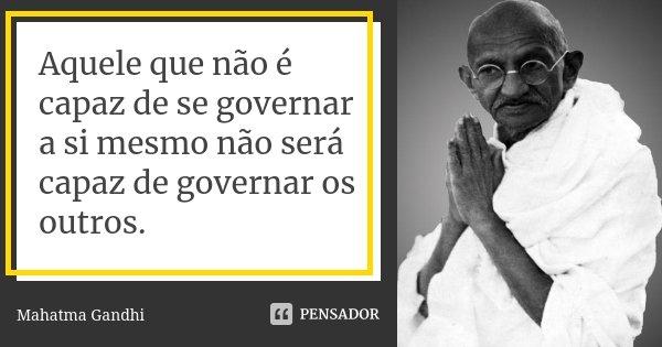 Aquele que não é capaz de se governar a si mesmo não será capaz de governar os outros.... Frase de Mahatma Gandhi.