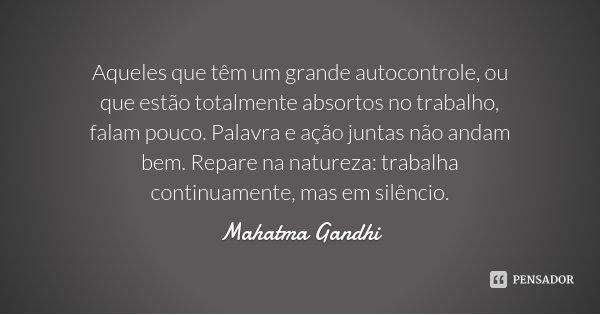 Aqueles que têm um grande autocontrole, ou que estão totalmente absortos no trabalho, falam pouco. Palavra e ação juntas não andam bem. Repare na natureza: trab... Frase de Mahatma Gandhi.