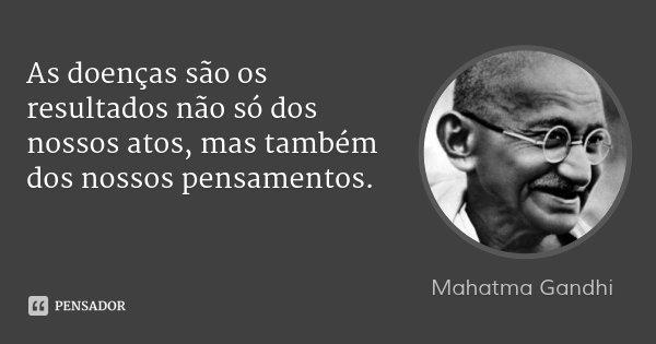 As doenças são os resultados não só dos nossos atos, mas também dos nossos pensamentos.... Frase de Mahatma Gandhi.