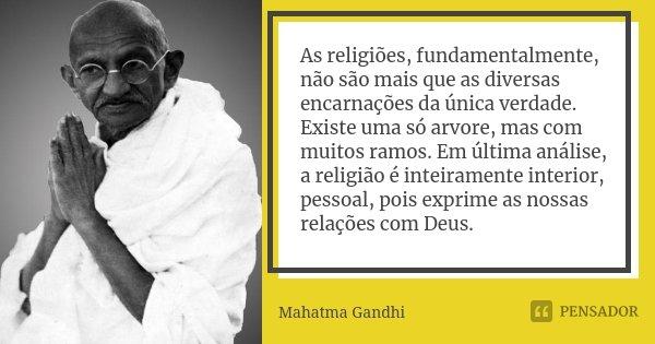 As religiões, fundamentalmente, não são mais que as diversas encarnações da única verdade. Existe uma só arvore, mas com muitos ramos. Em última análise, a reli... Frase de Mahatma Gandhi.