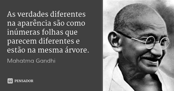 As verdades diferentes na aparência são como inúmeras folhas que parecem diferentes e estão na mesma árvore.... Frase de Mahatma Gandhi.