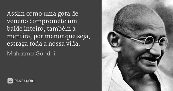 Assim como uma gota de veneno compromete um balde inteiro, também a mentira, por menor que seja, estraga toda a nossa vida.... Frase de Mahatma Gandhi.
