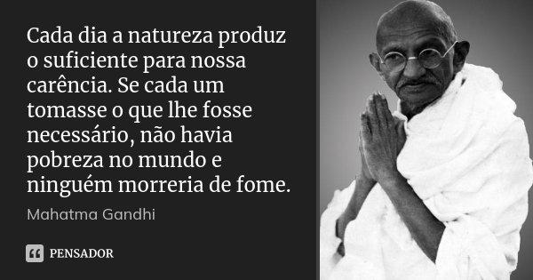 Cada dia a natureza produz o suficiente para nossa carência. Se cada um tomasse o que lhe fosse necessário, não havia pobreza no mundo e ninguém morreria de fom... Frase de Mahatma Gandhi.