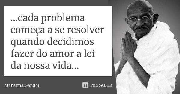 ...cada problema começa a se resolver quando decidimos fazer do amor a lei da nossa vida...... Frase de Mahatma Gandhi.