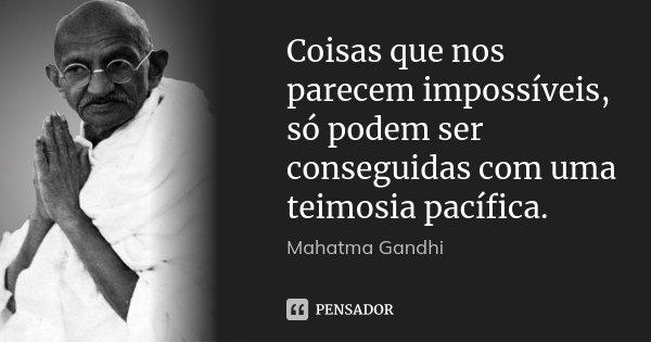 Coisas que nos parecem impossíveis, só podem ser conseguidas com uma teimosia pacífica.... Frase de Mahatma Gandhi.