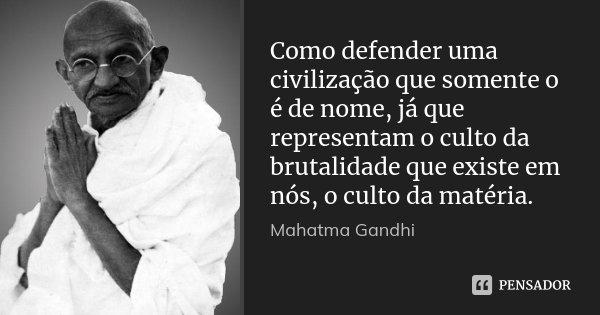 Como defender uma civilização que somente o é de nome, já que representam o culto da brutalidade que existe em nós, o culto da matéria.... Frase de Mahatma Gandhi.