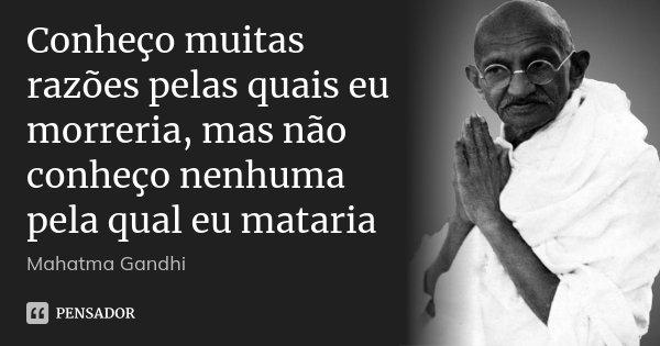 Conheço muitas razões pelas quais eu morreria, mas não conheço nenhuma pela qual eu mataria... Frase de Mahatma Gandhi.