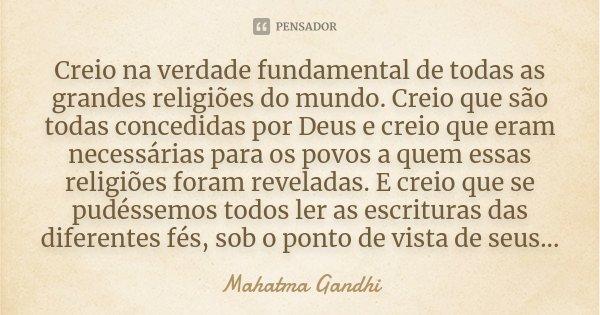 Creio na verdade fundamental de todas as grandes religiões do mundo. Creio que são todas concedidas por Deus e creio que eram necessárias para os povos a quem e... Frase de Mahatma Gandhi.