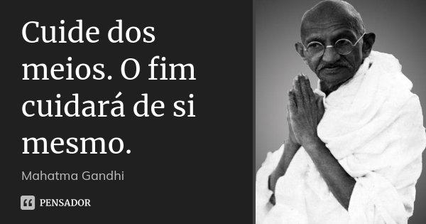 Cuide dos meios. O fim cuidará de si mesmo.... Frase de Mahatma Gandhi.
