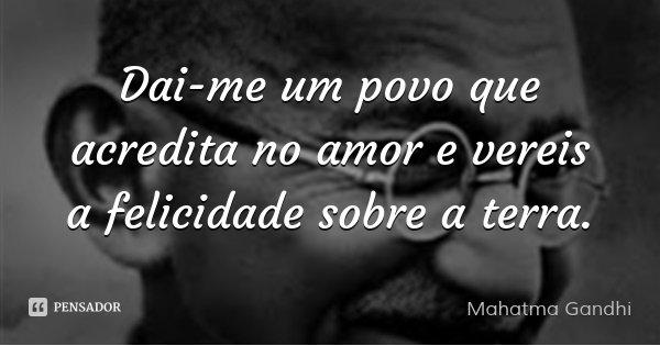 Dai-me um povo que acredita no amor e vereis a felicidade sobre a terra.... Frase de Mahatma Gandhi.