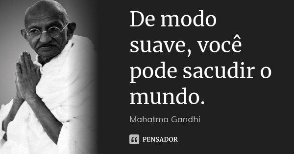 De modo suave, você pode sacudir o mundo.... Frase de Mahatma Gandhi.