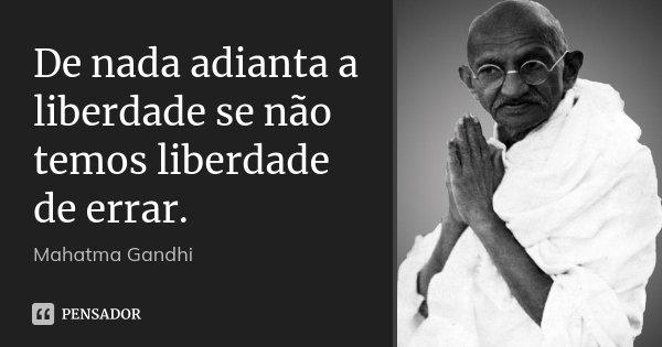 De nada adianta a liberdade se não temos liberdade de errar.... Frase de Mahatma Gandhi.