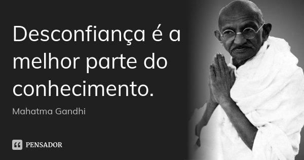 Desconfiança é a melhor parte do conhecimento.... Frase de Mahatma Gandhi.