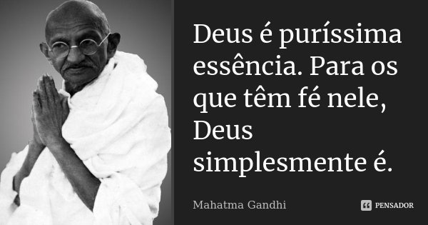 Deus é puríssima essência. Para os que têm fé nele, Deus simplesmente é.... Frase de Mahatma Gandhi.
