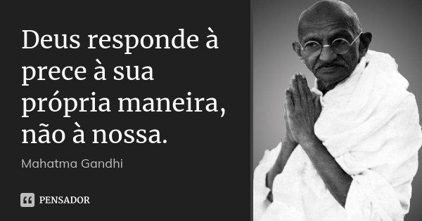 Deus responde à prece à sua própria maneira, não à nossa.... Frase de Mahatma Gandhi.