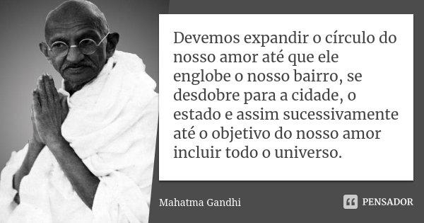 Devemos expandir o círculo do nosso amor até que ele englobe o nosso bairro, se desdobre para a cidade, o estado e assim sucessivamente até o objetivo do nosso ... Frase de Mahatma Gandhi.