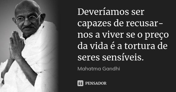 Deveríamos ser capazes de recusar-nos a viver se o preço da vida é a tortura de seres sensíveis.... Frase de Mahatma Gandhi.