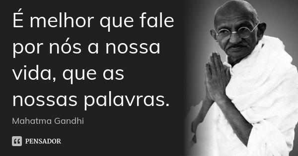 É melhor que fale por nós a nossa vida, que as nossas palavras.... Frase de Mahatma Gandhi.