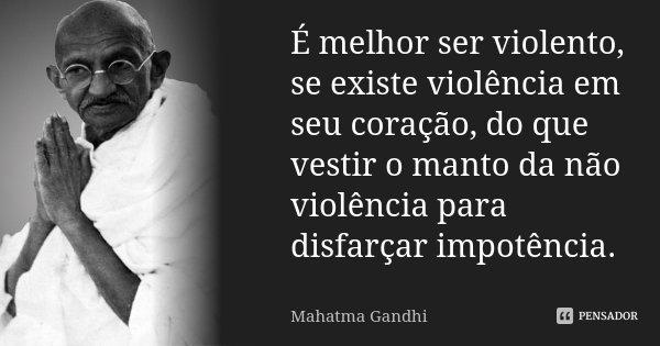 É melhor ser violento, se existe violência em seu coração, do que vestir o manto da não-violência para disfarçar impotência.... Frase de Mahatma Gandhi.