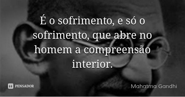 É o sofrimento, e só o sofrimento, que abre no homem a compreensão interior.... Frase de Mahatma Gandhi.