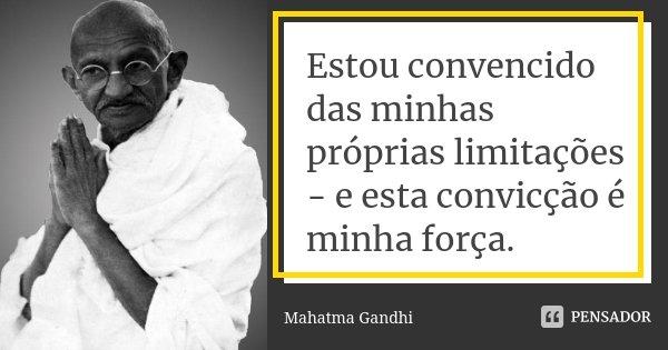 Estou convencido das minhas próprias limitações - e esta convicção é minha força.... Frase de Mahatma Gandhi.