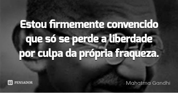 Estou firmemente convencido que só se perde a liberdade por culpa da própria fraqueza.... Frase de Mahatma Gandhi.
