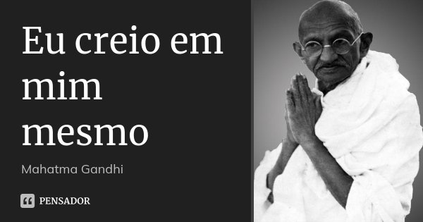 Eu creio em mim mesmo... Frase de Mahatma Gandhi.
