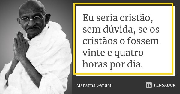 Eu seria cristão, sem dúvida, se os cristãos o fossem vinte e quatro horas por dia.... Frase de Mahatma Gandhi.