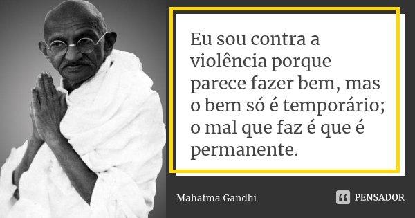 Eu sou contra a violência porque parece fazer bem, mas o bem só é temporário; o mal que faz é que é permanente.... Frase de Mahatma Gandhi.