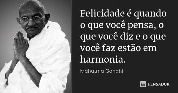 Felicidade é quando o que você pensa, o que você diz e o que você faz estão em harmonia.... Frase de Mahatma Gandhi.