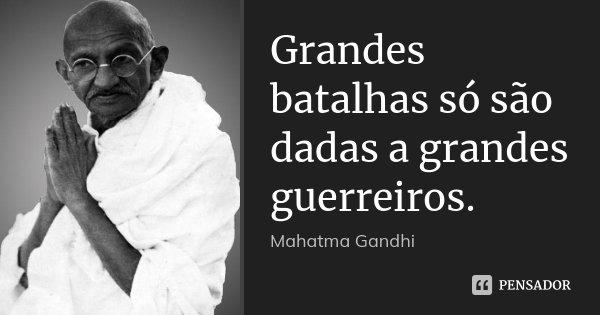 Grandes Batalhas Só São Dadas A Mahatma Gandhi