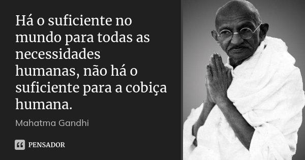 Há o suficiente no mundo para todas as necessidades humanas, não há o suficiente para a cobiça humana.... Frase de Mahatma Gandhi.
