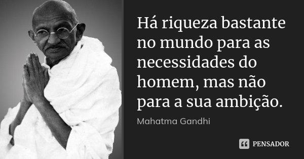 Há riqueza bastante no mundo para as necessidades do homem, mas não para a sua ambição.... Frase de Mahatma Gandhi.