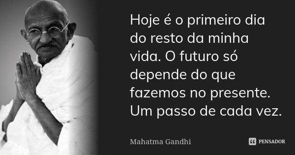 Hoje é O Primeiro Dia Do Resto Da Minha Mahatma Gandhi