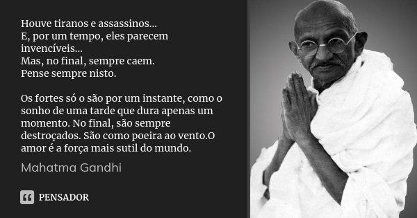 Houve tiranos e assassinos... E, por um tempo, eles parecem invencíveis... Mas, no final, sempre caem. Pense sempre nisto. Os fortes só o são por um instante, c... Frase de Mahatma Gandhi.