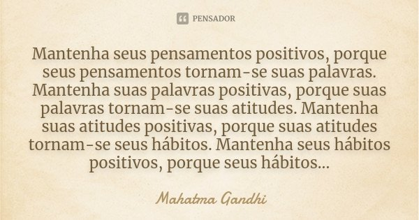 Mantenha seus pensamentos positivos, porque seus pensamentos tornam-se suas palavras. Mantenha suas palavras positivas, porque suas palavras tornam-se suas atit... Frase de Mahatma Gandhi.