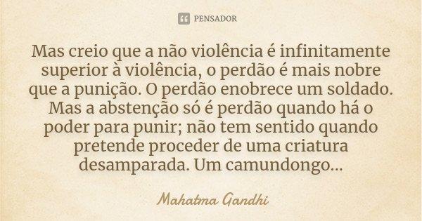 Mas creio que a não-violência é infinitamente superior à violência, o perdão é mais nobre que a punição. O perdão enobrece um soldado. Mas a abstenção só é perd... Frase de Mahatma Gandhi.