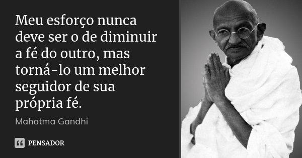 Meu esforço nunca deve ser o de diminuir a fé do outro, mas torná-lo um melhor seguidor de sua própria fé.... Frase de Mahatma Gandhi.