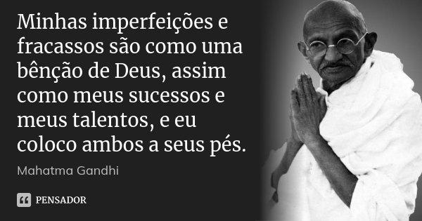 Minhas imperfeições e fracassos são como uma bênção de Deus, assim como meus sucessos e meus talentos, e eu coloco ambos a seus pés.... Frase de Mahatma Gandhi.