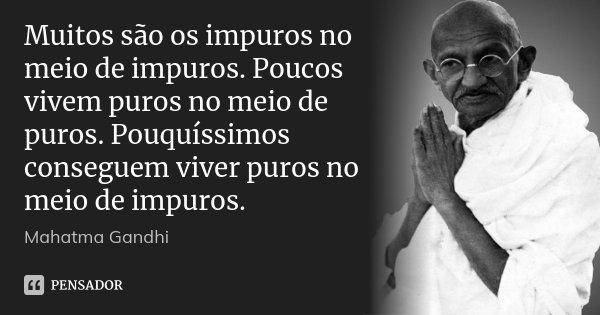 Muitos são os impuros no meio de impuros. Poucos vivem puros no meio de puros. Pouquíssimos conseguem viver puros no meio de impuros.... Frase de Mahatma Gandhi.
