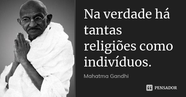 Na verdade há tantas religiões como indivíduos.... Frase de Mahatma Gandhi.