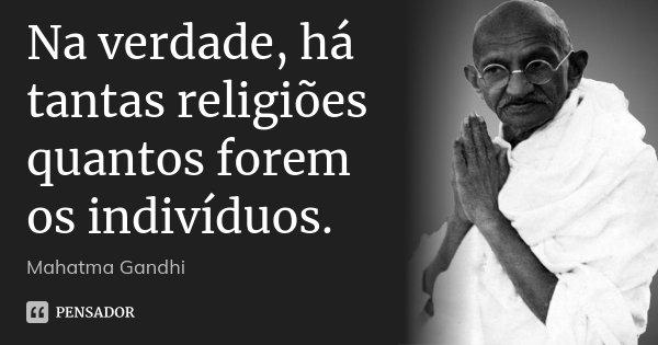 Na verdade, há tantas religiões quantos forem os indivíduos.... Frase de Mahatma Gandhi.