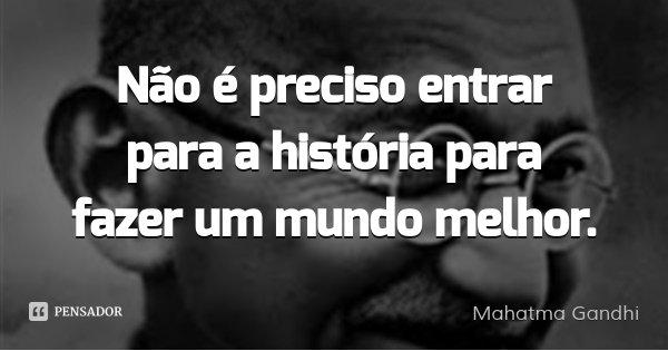 Não é preciso entrar para a história para fazer um mundo melhor.... Frase de Mahatma Gandhi.