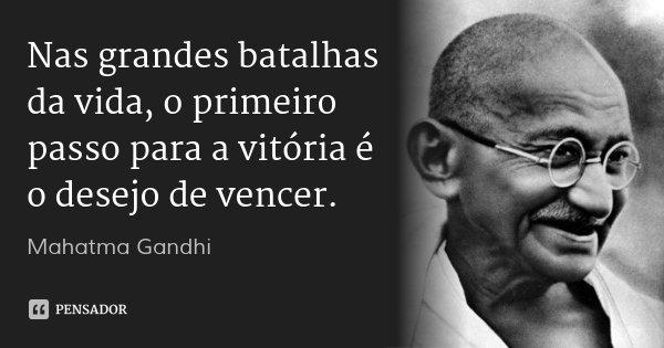 Nas grandes batalhas da vida, o primeiro passo para a vitória é o desejo de vencer.... Frase de Mahatma Gandhi.