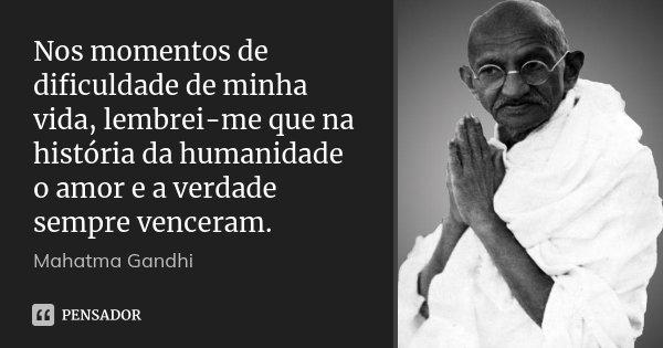 Nos momentos de dificuldade de minha vida, lembrei-me que na história da humanidade o amor e a verdade sempre venceram.... Frase de Mahatma Gandhi.