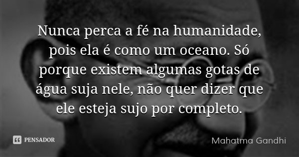 Nunca perca a fé na humanidade, pois ela é como um oceano. Só porque existem algumas gotas de água suja nele, não quer dizer que ele esteja sujo por completo.... Frase de Mahatma Gandhi.