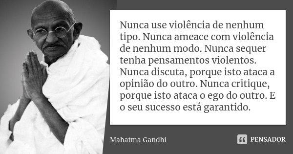 Nunca use violência de nenhum tipo. Nunca ameace com violência de nenhum modo. Nunca sequer tenha pensamentos violentos. Nunca discuta, porque isto ataca a opin... Frase de Mahatma Gandhi.