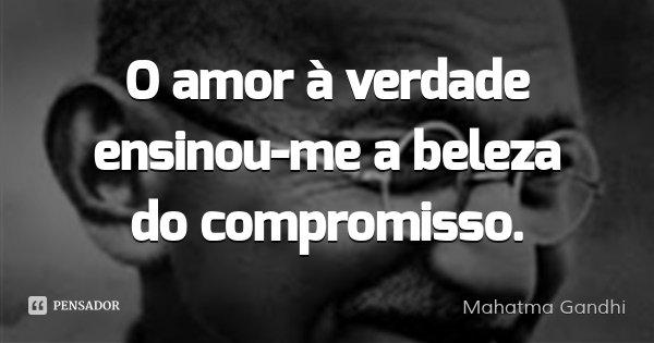 O amor à verdade ensinou-me a beleza do compromisso.... Frase de Mahatma Gandhi.