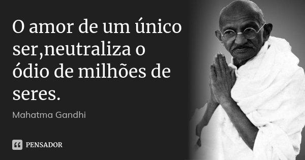 O amor de um único ser,neutraliza o ódio de milhões de seres.... Frase de Mahatma Gandhi.